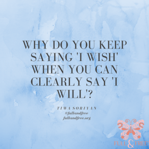 why do you keep saying 'i wish' when you can clearly say 'i will'.